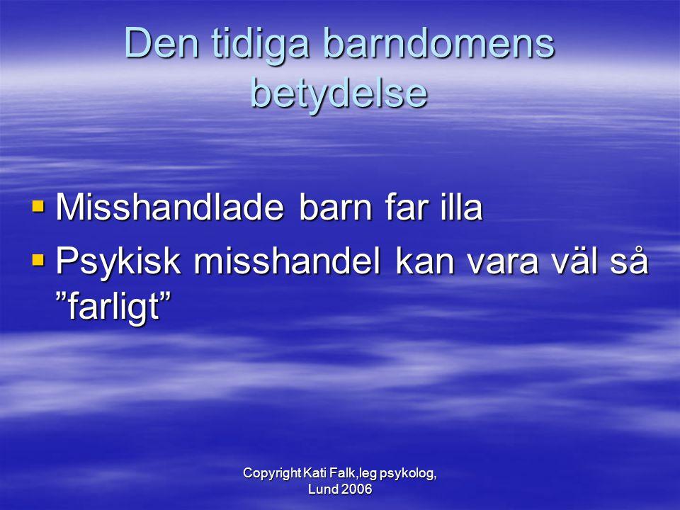 """Copyright Kati Falk,leg psykolog, Lund 2006 Den tidiga barndomens betydelse  Misshandlade barn far illa  Psykisk misshandel kan vara väl så """"farligt"""