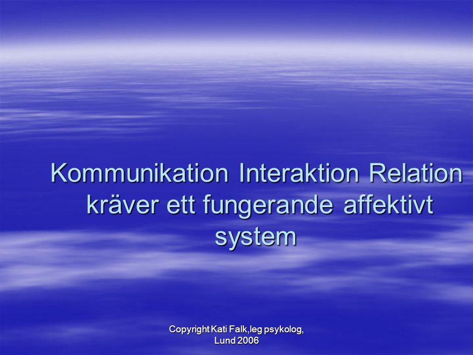 Copyright Kati Falk,leg psykolog, Lund 2006 Kommunikation Interaktion Relation kräver ett fungerande affektivt system