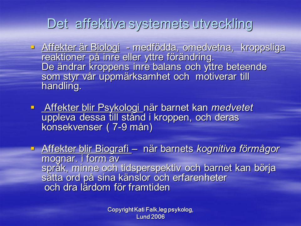 Copyright Kati Falk,leg psykolog, Lund 2006 Det affektiva systemets utveckling  Affekter är Biologi - medfödda, omedvetna, kroppsliga reaktioner på i