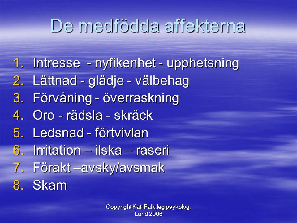 Copyright Kati Falk,leg psykolog, Lund 2006 De medfödda affekterna 1.Intresse - nyfikenhet - upphetsning 2.Lättnad - glädje - välbehag 3.Förvåning - ö