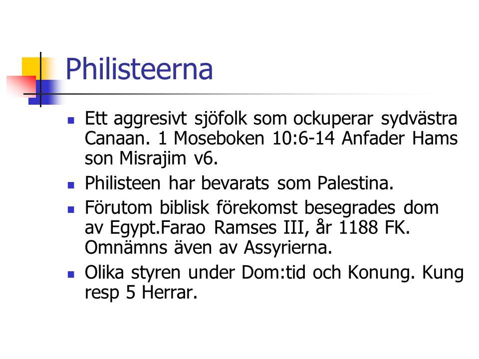 Philisteerna  Ett aggresivt sjöfolk som ockuperar sydvästra Canaan. 1 Moseboken 10:6-14 Anfader Hams son Misrajim v6.  Philisteen har bevarats som P