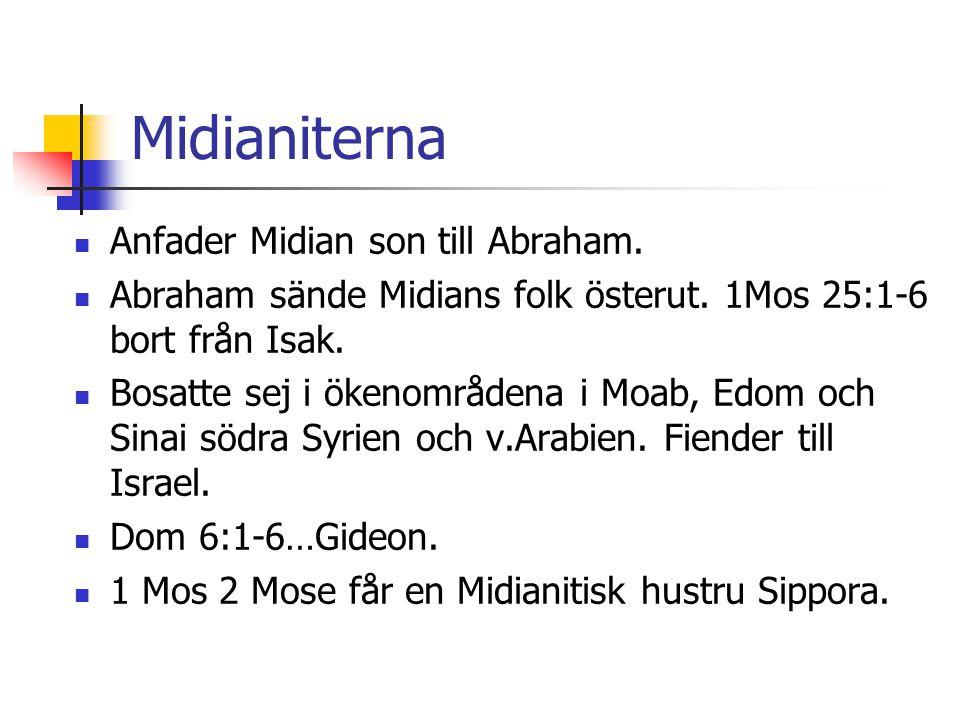Midianiterna  Anfader Midian son till Abraham.  Abraham sände Midians folk österut. 1Mos 25:1-6 bort från Isak.  Bosatte sej i ökenområdena i Moab,