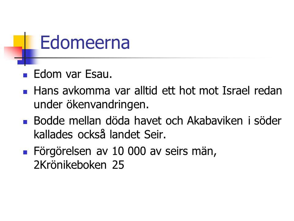 Edomeerna  Edom var Esau.  Hans avkomma var alltid ett hot mot Israel redan under ökenvandringen.  Bodde mellan döda havet och Akabaviken i söder k