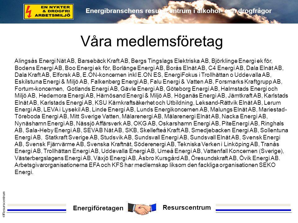 Energiföretagen Resurscentrum © Resurscentrum Energibranschens resurscentrum i alkohol- och drogfrågor Våra medlemsföretag Alingsås Energi Nät AB, Barsebäck Kraft AB, Bergs Tingslags Elektriska AB, Björklinge Energi ek för, Bodens Energi AB, Boo Energi ek för, Borlänge Energi AB, Borås Elnät AB, C4 Energi AB, Dala Elnät AB, Dala Kraft AB, Elforsk AB, E.ON-koncernen inkl E.ON ES, EnergiFokus i Trollhättan o Uddevalla AB, Eskilstuna Energi & Miljö AB, Falkenberg Energi AB, Falu Energi & Vatten AB, Forsmarks Kraftgrupp AB, Fortum-koncernen, Gotlands Energi AB, Gävle Energi AB, Göteborg Energi AB, Halmstads Energi och Miljö AB, Hedemora Energi AB, Härnösand Energi & Miljö AB, Höganäs Energi AB, Jämtkraft AB, Karlstads Elnät AB, Karlstads Energi AB, KSU Kärnkraftsäkerhet och Utbildning, Leksand-Rättvik Elnät AB, Lerum Energi AB, LEVA i Lysekil AB, Linde Energi AB, Lunds Energikoncernen AB, Malungs Elnät AB, Mariestad- Töreboda Energi AB, Mitt Sverige Vatten, Mälarenergi AB, Mälarenergi Elnät AB, Nacka Energi AB, Nynäshamn Energi AB, Nässjö Affärsverk AB, OKG AB, Oskarshamn Energi AB, PiteEnergi AB, Ringhals AB, Sala-Heby Energi AB, SEVAB Nät AB, SKB, Skellefteå Kraft AB, Smedjebacken Energi AB, Sollentuna Energi AB, Statkraft Sverige AB, Studsvik AB, Sundsvall Energi AB, Sundsvall Elnät AB, Svensk Energi AB, Svensk Fjärrvärme AB, Svenska Kraftnät, Söderenergi AB, Tekniska Verken i Linköping AB, Tranås Energi AB, Trollhättan Energi AB, Uddevalla Energi AB, Umeå Energi AB, Vattenfall Koncernen (Sverige), Västerbergslagens Energi AB, Växjö Energi AB, Åsbro Kursgård AB, Öresundskraft AB, Övik Energi AB.