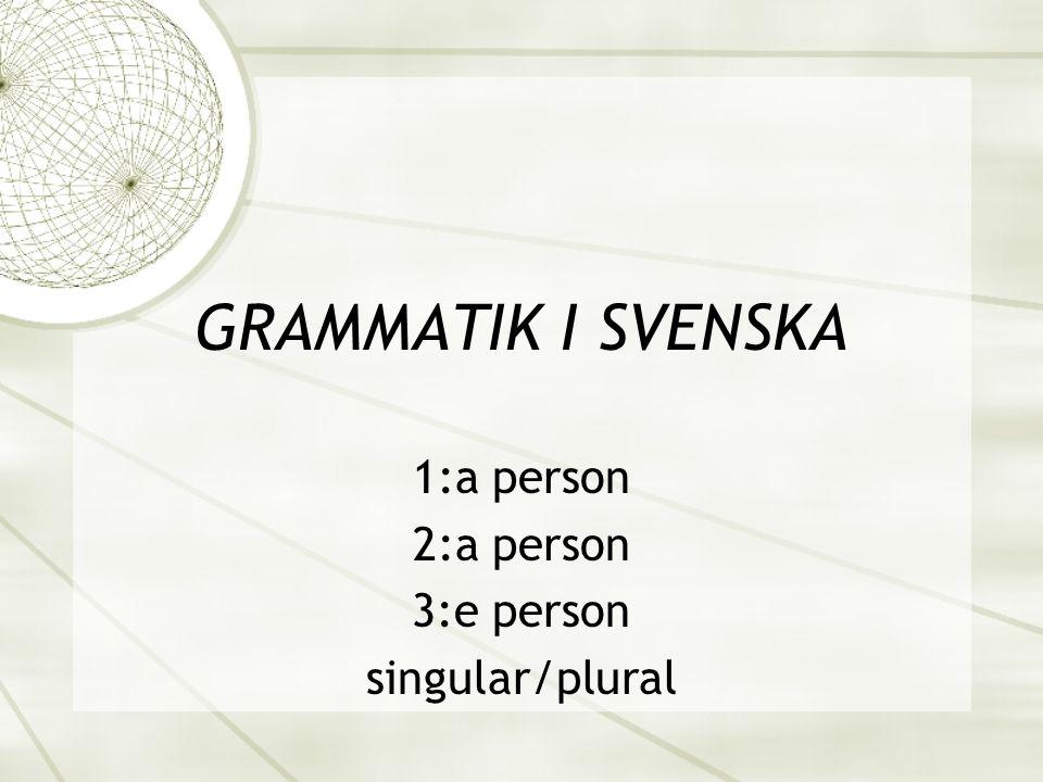 GRAMMATIK I SVENSKA 1:a person 2:a person 3:e person singular/plural