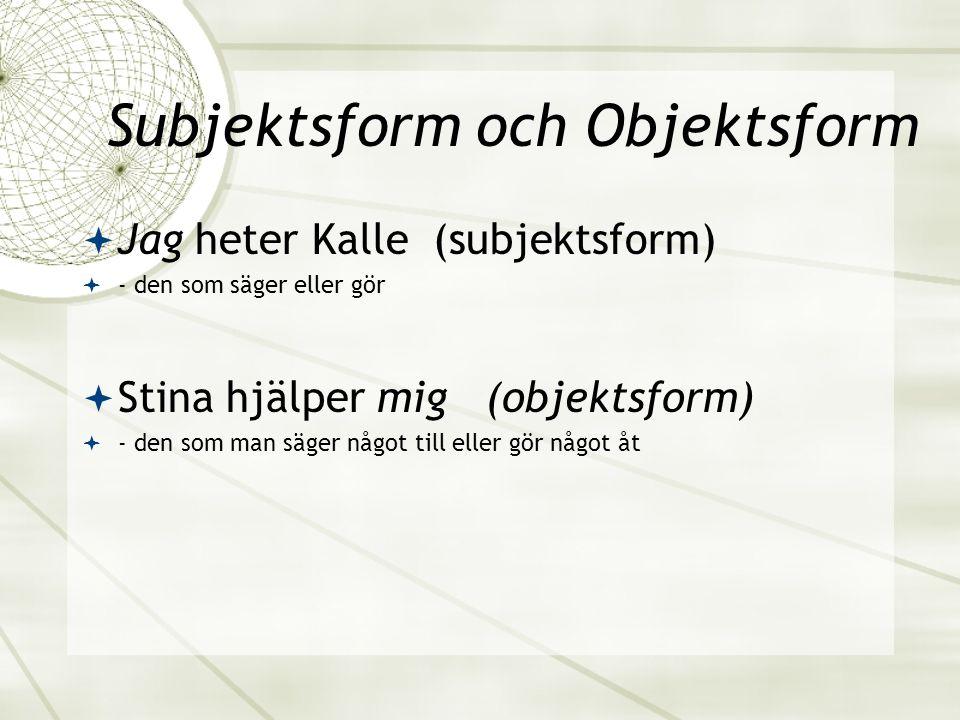 Subjektsform och Objektsform  Jag heter Kalle (subjektsform)  - den som säger eller gör  Stina hjälper mig (objektsform)  - den som man säger någo
