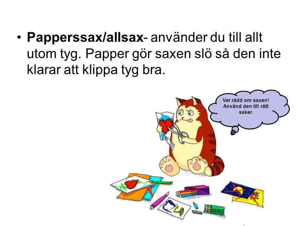 •Papperssax/allsax- använder du till allt utom tyg. Papper gör saxen slö så den inte klarar att klippa tyg bra. Var rädd om saxen! Använd den till rät