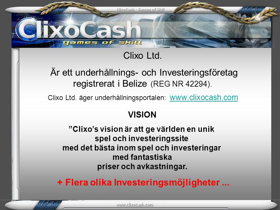 Clixo Ltd. Är ett underhållnings- och Investeringsföretag registrerat i Belize (REG NR 42294). Clixo Ltd. äger underhållningsportalen: www.clixocash.c