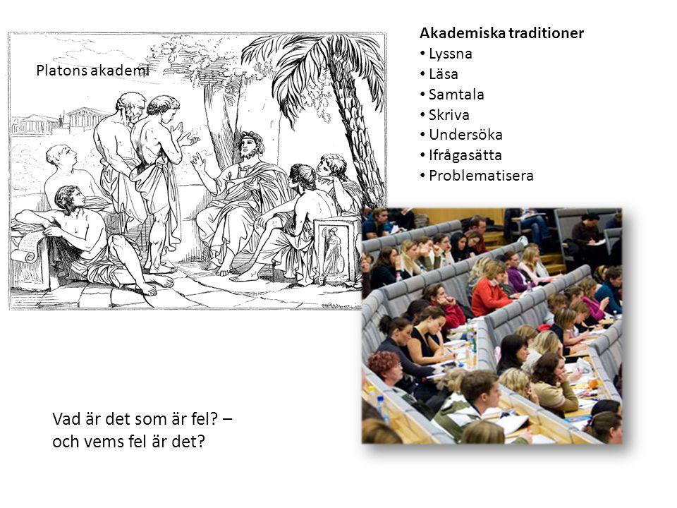 Akademiska traditioner • Lyssna • Läsa • Samtala • Skriva • Undersöka • Ifrågasätta • Problematisera Platons akademi Vad är det som är fel? – och vems