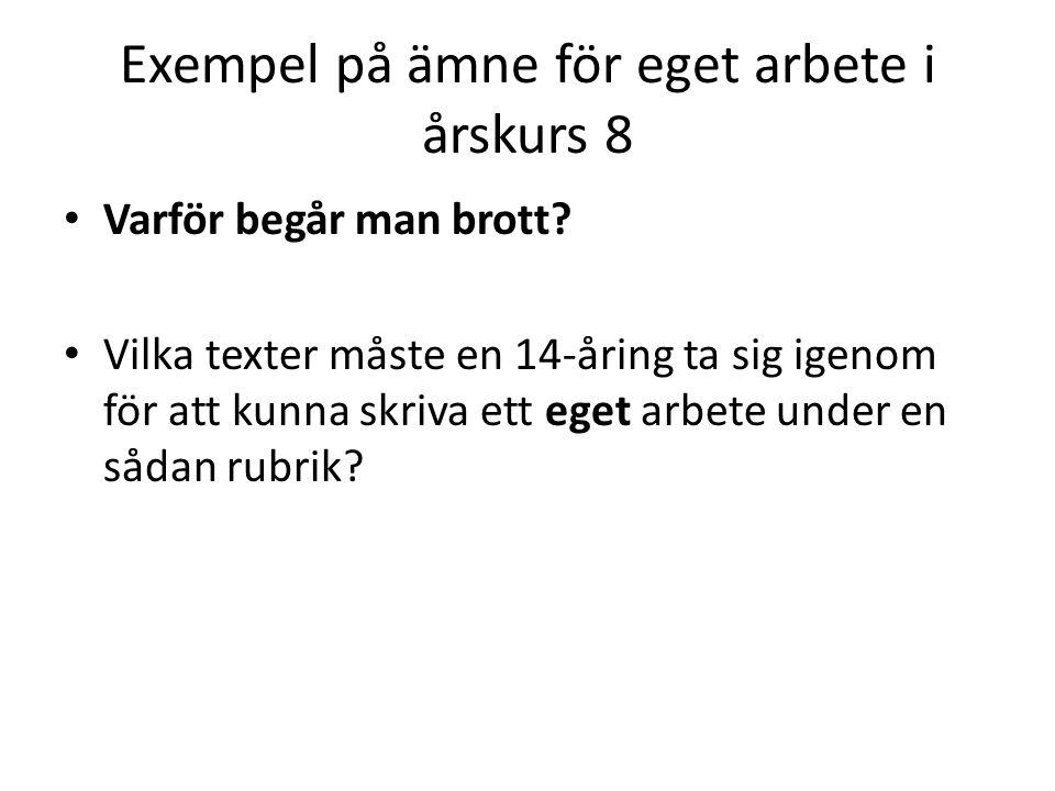 Exempel på ämne för eget arbete i årskurs 8 • Varför begår man brott? • Vilka texter måste en 14-åring ta sig igenom för att kunna skriva ett eget arb