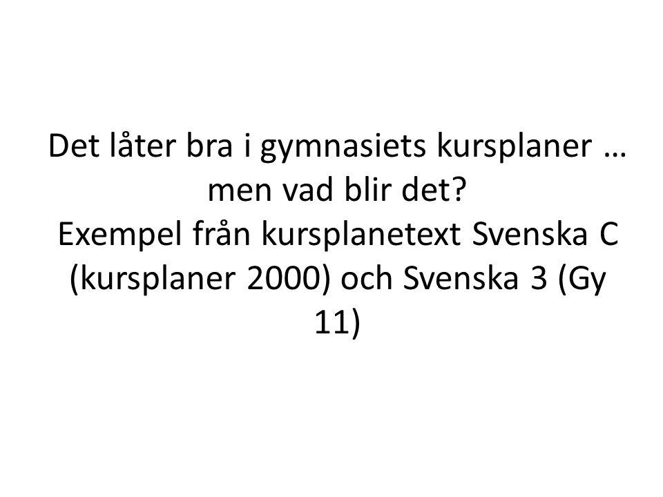 Det låter bra i gymnasiets kursplaner … men vad blir det? Exempel från kursplanetext Svenska C (kursplaner 2000) och Svenska 3 (Gy 11)