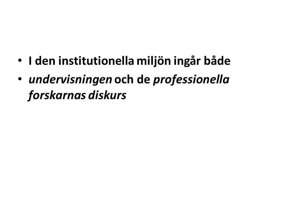 • I den institutionella miljön ingår både • undervisningen och de professionella forskarnas diskurs
