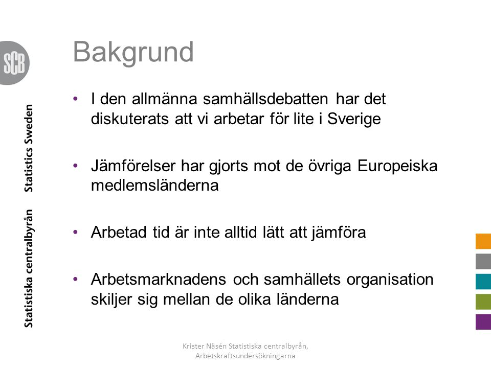 Bakgrund •I den allmänna samhällsdebatten har det diskuterats att vi arbetar för lite i Sverige •Jämförelser har gjorts mot de övriga Europeiska medle