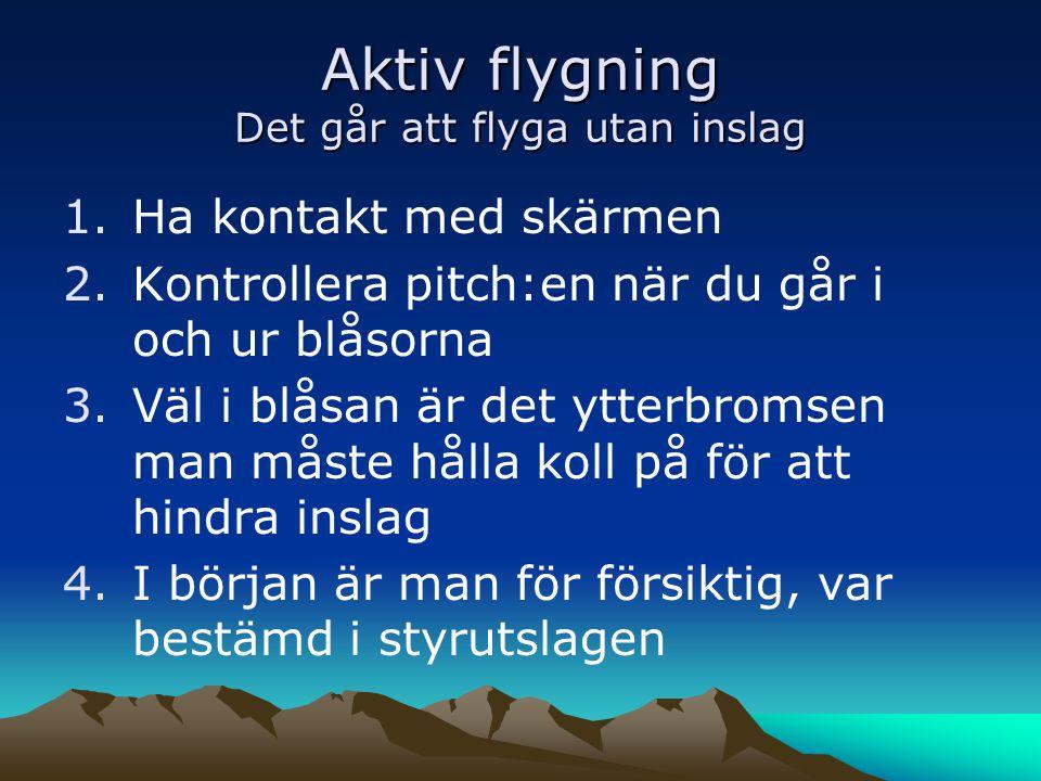 Aktiv flygning Det går att flyga utan inslag 1.Ha kontakt med skärmen 2.Kontrollera pitch:en när du går i och ur blåsorna 3.Väl i blåsan är det ytterb