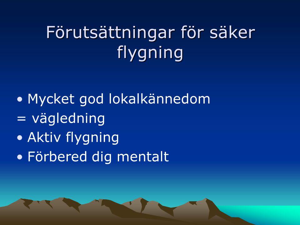 Förutsättningar för säker flygning •Mycket god lokalkännedom = vägledning •Aktiv flygning •Förbered dig mentalt