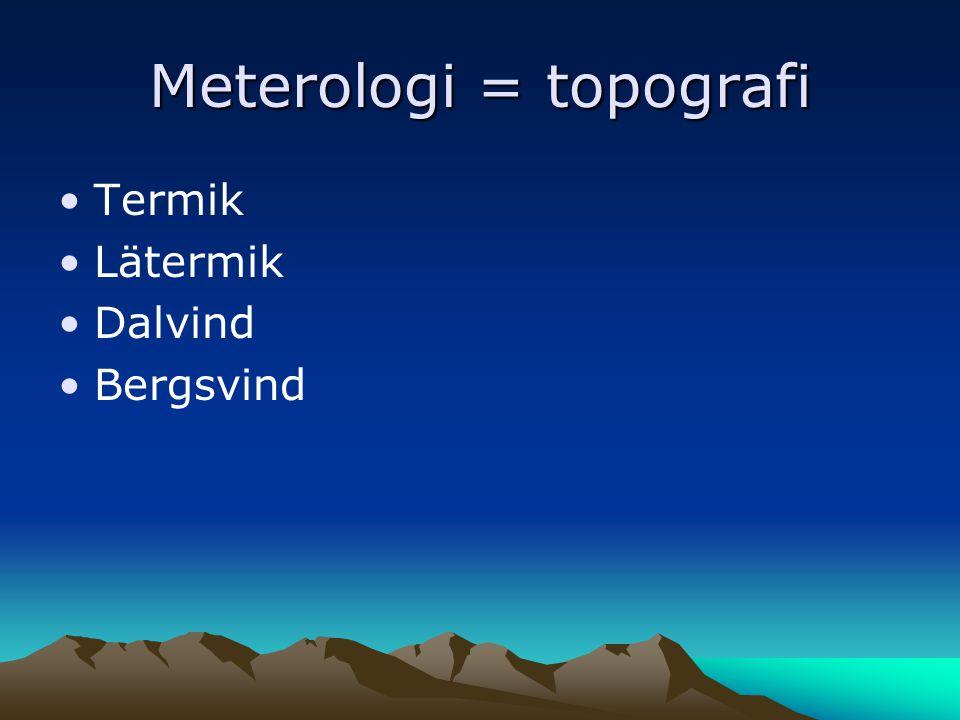 Meterologi = topografi •Termik •Lätermik •Dalvind •Bergsvind