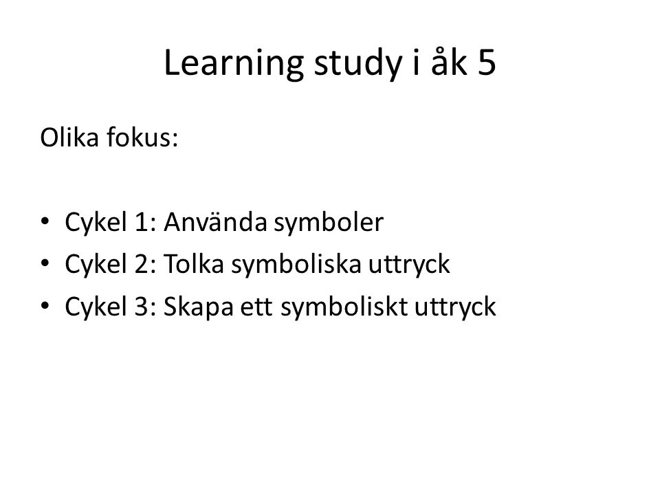 Learning study i åk 5 Olika fokus: • Cykel 1: Använda symboler • Cykel 2: Tolka symboliska uttryck • Cykel 3: Skapa ett symboliskt uttryck
