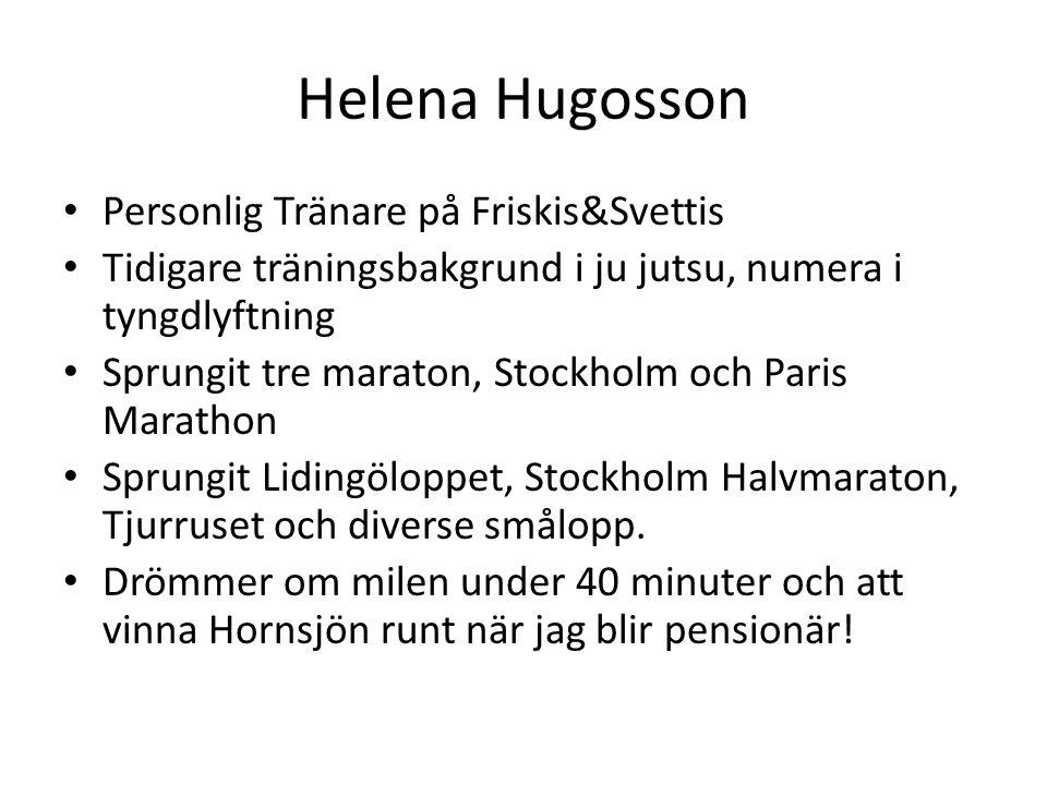 Helena Hugosson • Personlig Tränare på Friskis&Svettis • Tidigare träningsbakgrund i ju jutsu, numera i tyngdlyftning • Sprungit tre maraton, Stockholm och Paris Marathon • Sprungit Lidingöloppet, Stockholm Halvmaraton, Tjurruset och diverse smålopp.