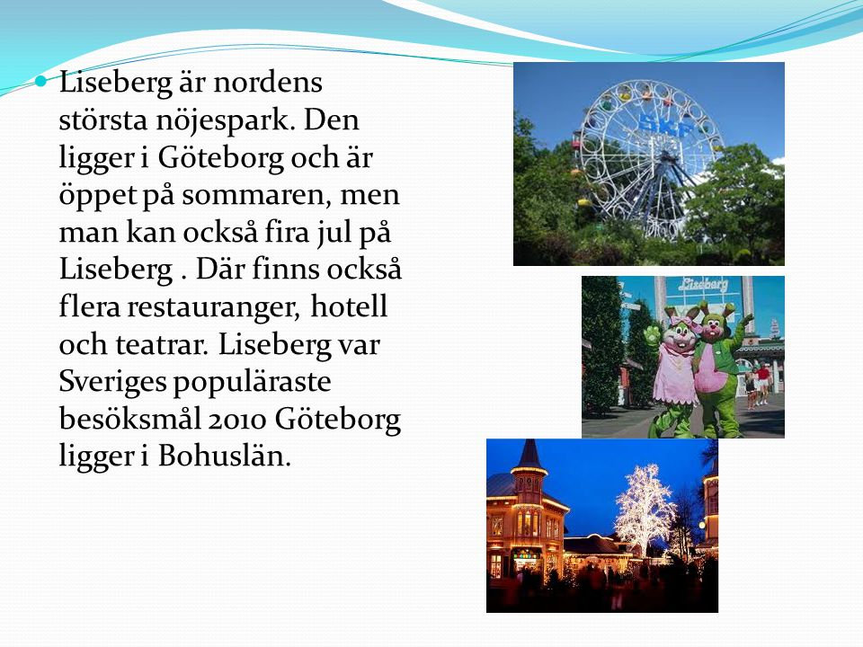  Liseberg är nordens största nöjespark. Den ligger i Göteborg och är öppet på sommaren, men man kan också fira jul på Liseberg. Där finns också flera