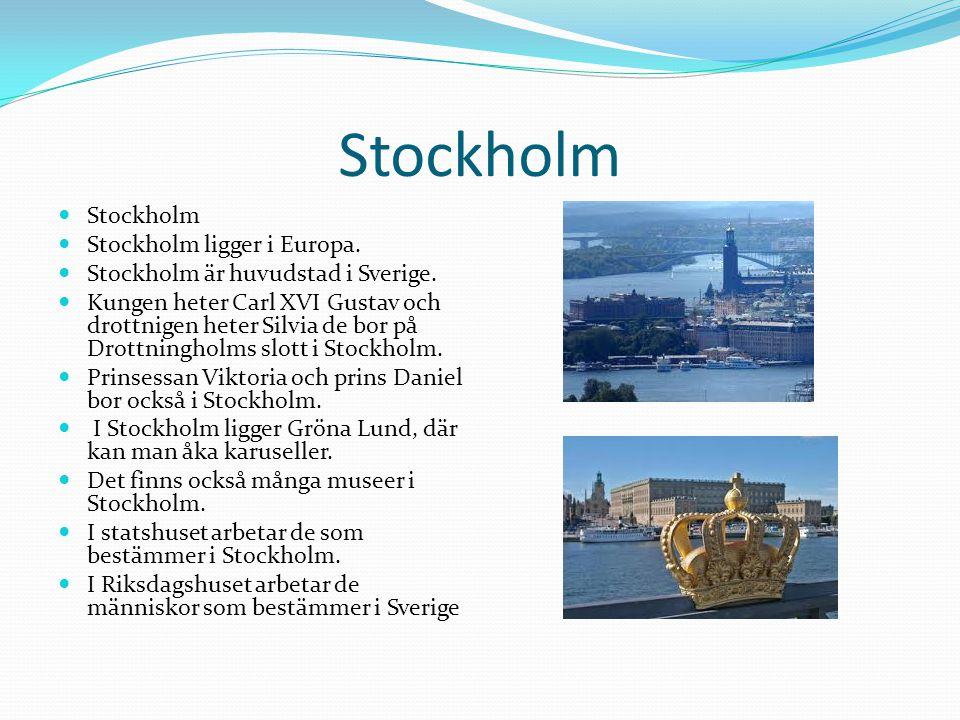 Stockholm  Stockholm  Stockholm ligger i Europa.  Stockholm är huvudstad i Sverige.  Kungen heter Carl XVI Gustav och drottnigen heter Silvia de b