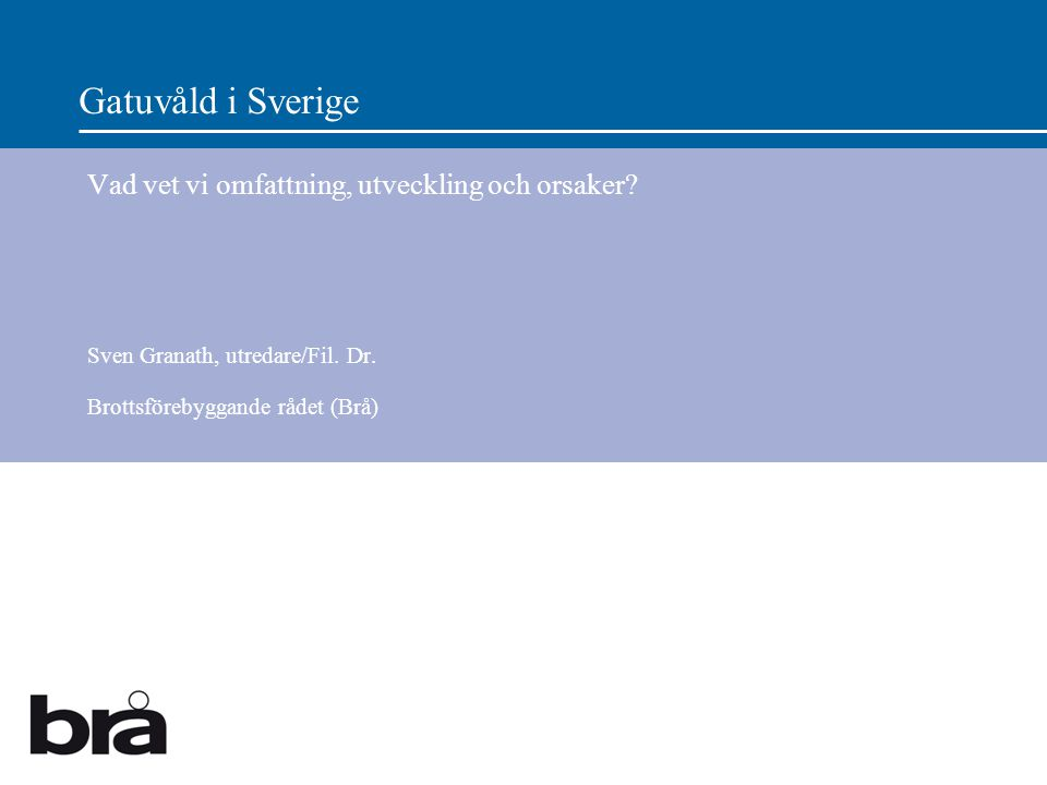 Gatuvåld i Sverige Vad vet vi omfattning, utveckling och orsaker? Sven Granath, utredare/Fil. Dr. Brottsförebyggande rådet (Brå)