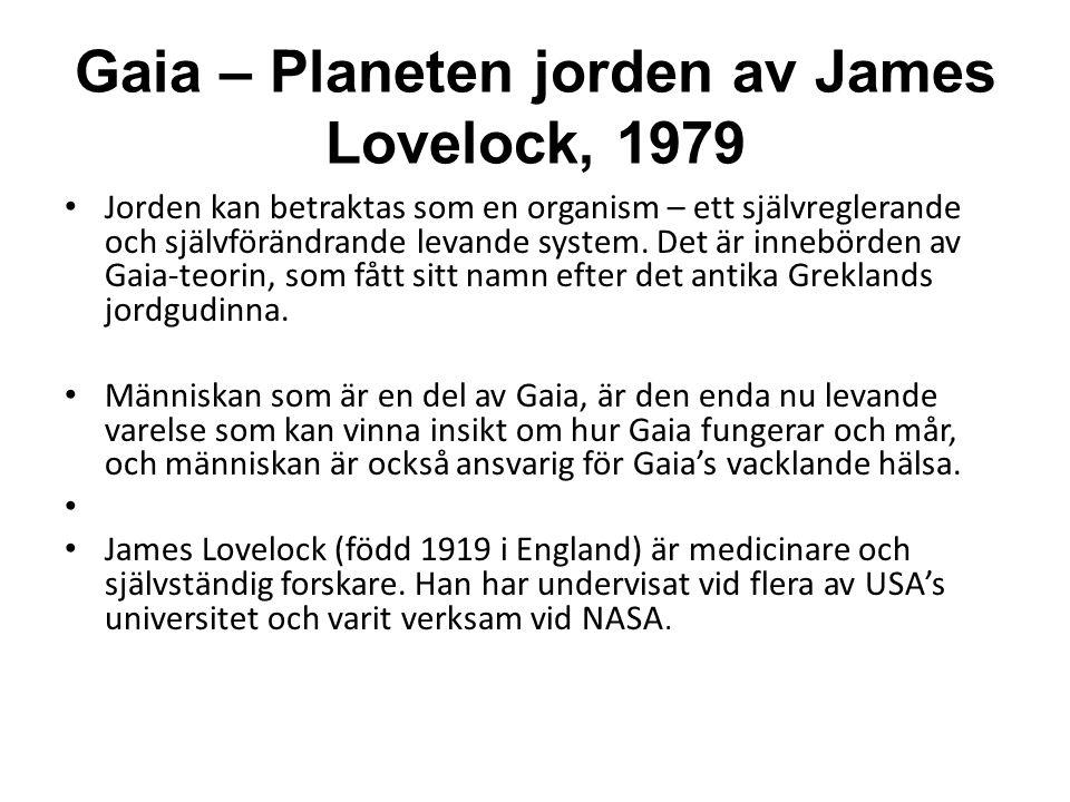 Gaia – Planeten jorden av James Lovelock, 1979 • Jorden kan betraktas som en organism – ett självreglerande och självförändrande levande system. Det ä