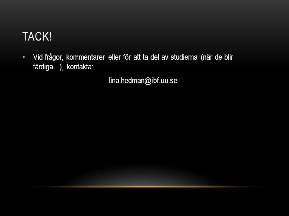 TACK! • Vid frågor, kommentarer eller för att ta del av studierna (när de blir färdiga…), kontakta: lina.hedman@ibf.uu.se