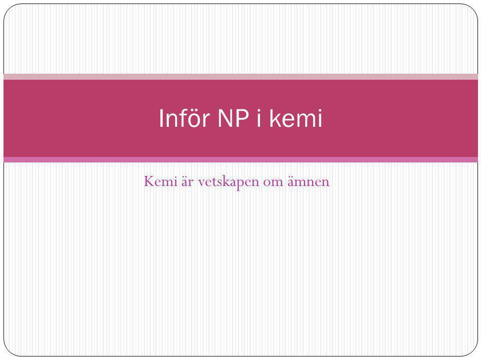 Kemi är vetskapen om ämnen Inför NP i kemi