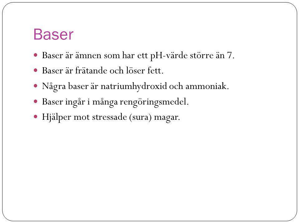 Baser  Baser är ämnen som har ett pH-värde större än 7.  Baser är frätande och löser fett.  Några baser är natriumhydroxid och ammoniak.  Baser in