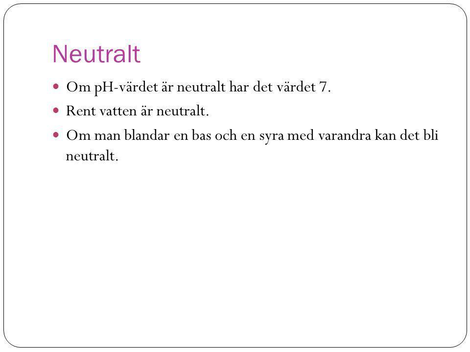 Neutralt  Om pH-värdet är neutralt har det värdet 7.  Rent vatten är neutralt.  Om man blandar en bas och en syra med varandra kan det bli neutralt