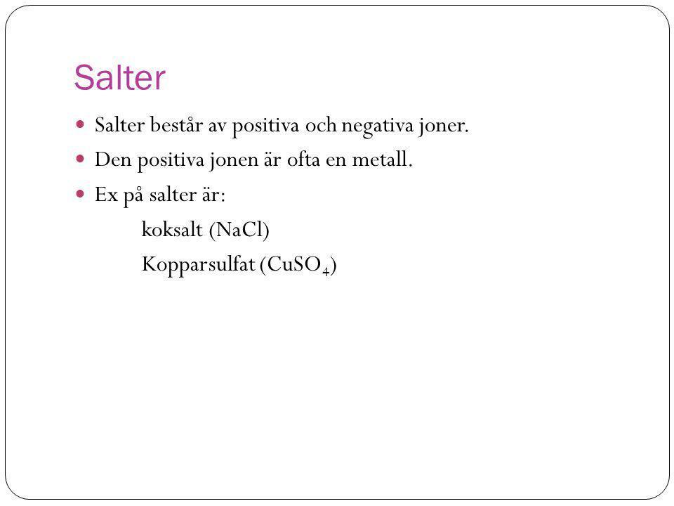 Salter  Salter består av positiva och negativa joner.  Den positiva jonen är ofta en metall.  Ex på salter är: koksalt (NaCl) Kopparsulfat (CuSO 4