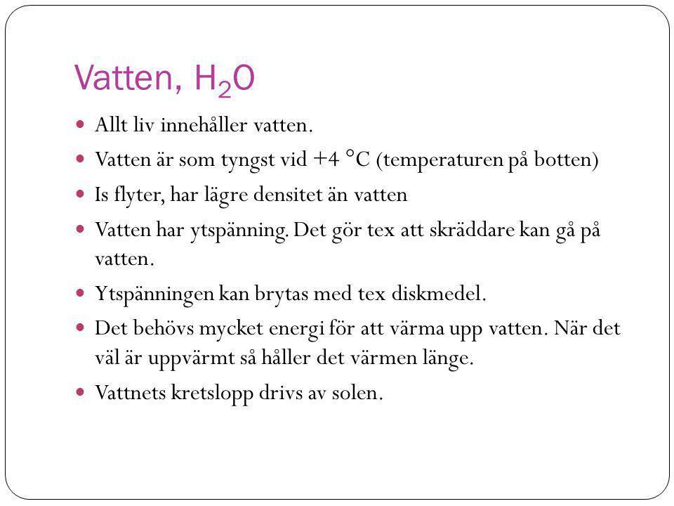 Vatten, H 2 O  Allt liv innehåller vatten.  Vatten är som tyngst vid +4 °C (temperaturen på botten)  Is flyter, har lägre densitet än vatten  Vatt