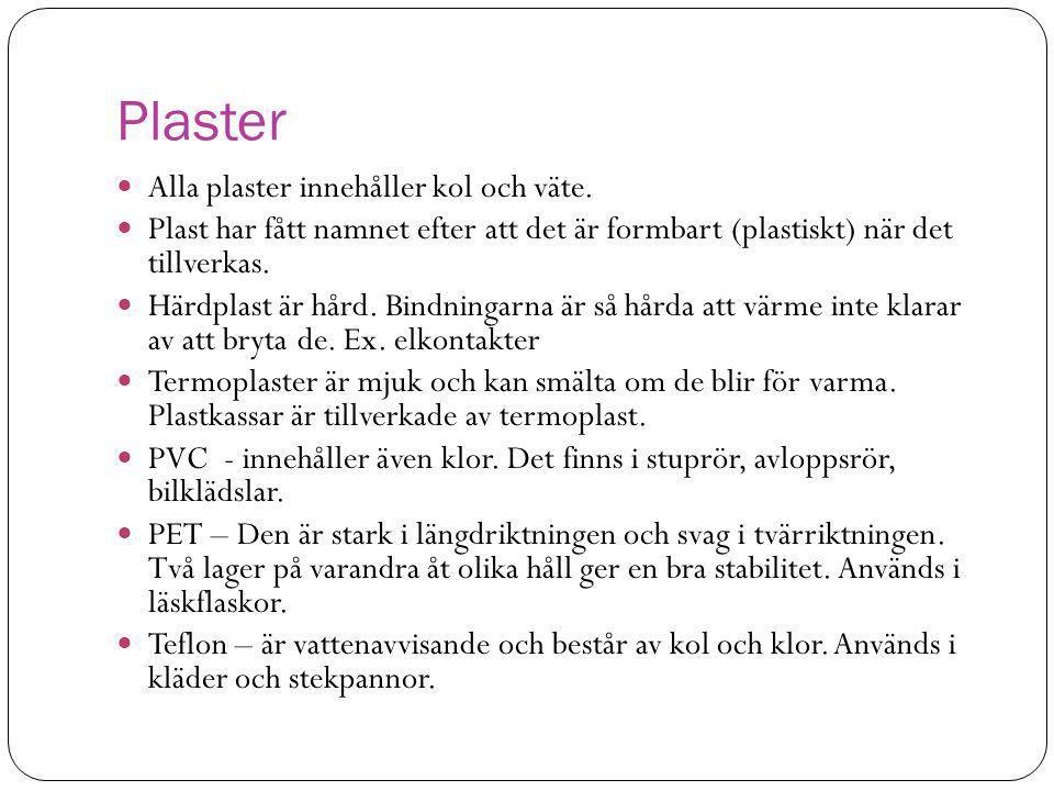 Plaster  Alla plaster innehåller kol och väte.  Plast har fått namnet efter att det är formbart (plastiskt) när det tillverkas.  Härdplast är hård.