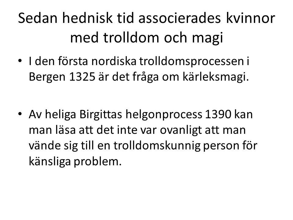 Sedan hednisk tid associerades kvinnor med trolldom och magi • I den första nordiska trolldomsprocessen i Bergen 1325 är det fråga om kärleksmagi. • A