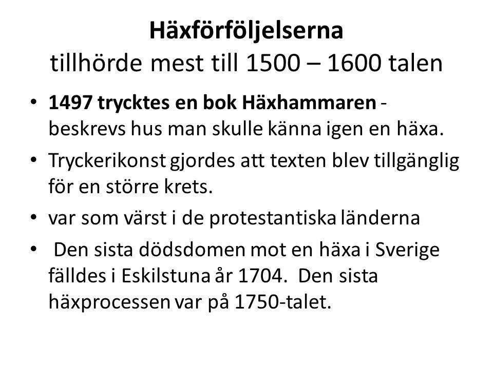 Häxförföljelserna tillhörde mest till 1500 – 1600 talen • 1497 trycktes en bok Häxhammaren - beskrevs hus man skulle känna igen en häxa. • Tryckerikon
