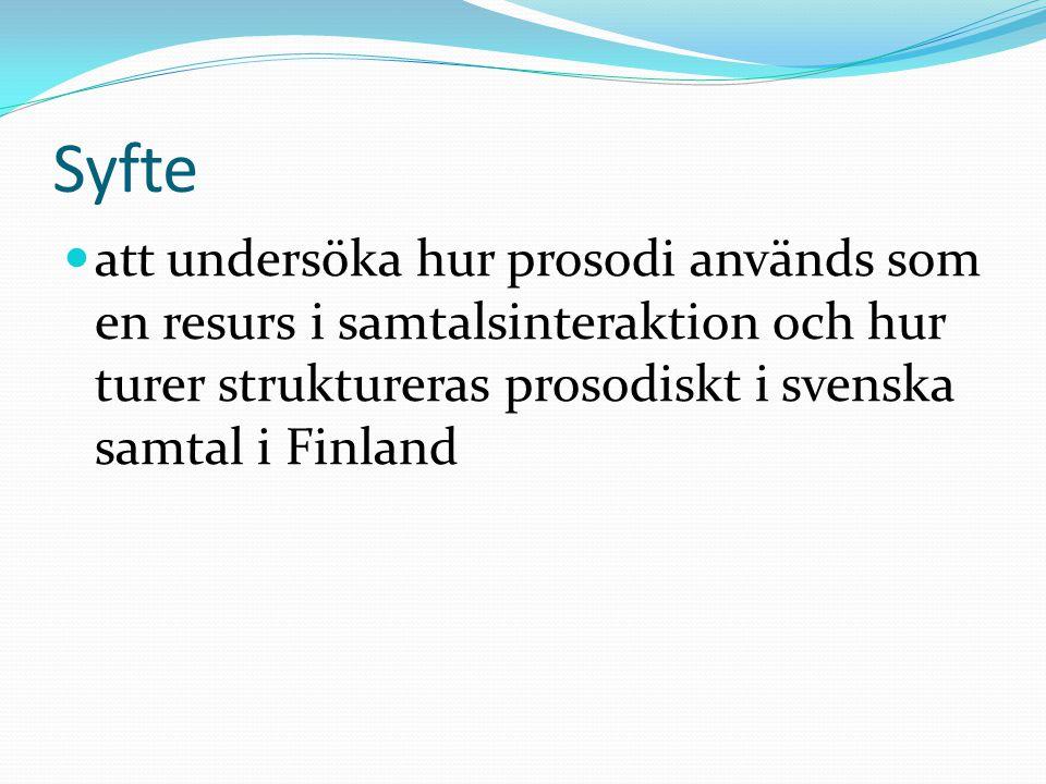 Syfte  att undersöka hur prosodi används som en resurs i samtalsinteraktion och hur turer struktureras prosodiskt i svenska samtal i Finland
