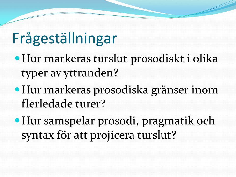 Frågeställningar  Hur markeras turslut prosodiskt i olika typer av yttranden?  Hur markeras prosodiska gränser inom flerledade turer?  Hur samspela