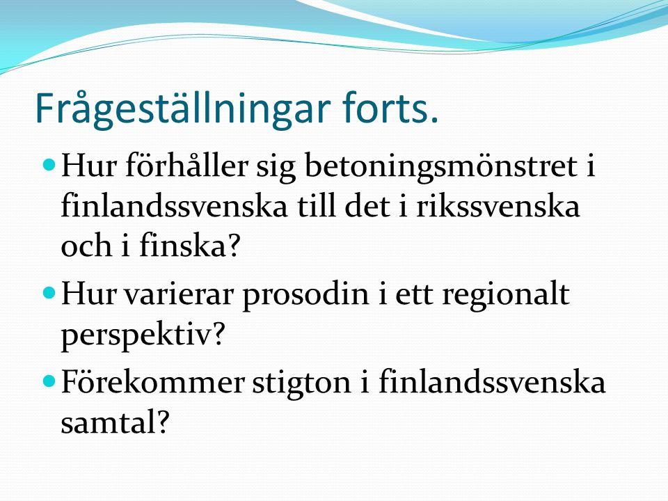 Frågeställningar forts.  Hur förhåller sig betoningsmönstret i finlandssvenska till det i rikssvenska och i finska?  Hur varierar prosodin i ett reg