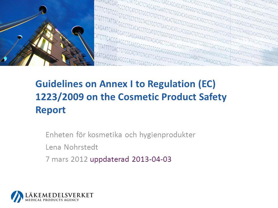 Guidelines on Annex I to Regulation (EC) 1223/2009 on the Cosmetic Product Safety Report Enheten för kosmetika och hygienprodukter Lena Nohrstedt 7 ma