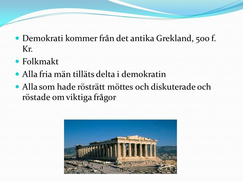  Demokrati kommer från det antika Grekland, 500 f. Kr.  Folkmakt  Alla fria män tilläts delta i demokratin  Alla som hade rösträtt möttes och disk