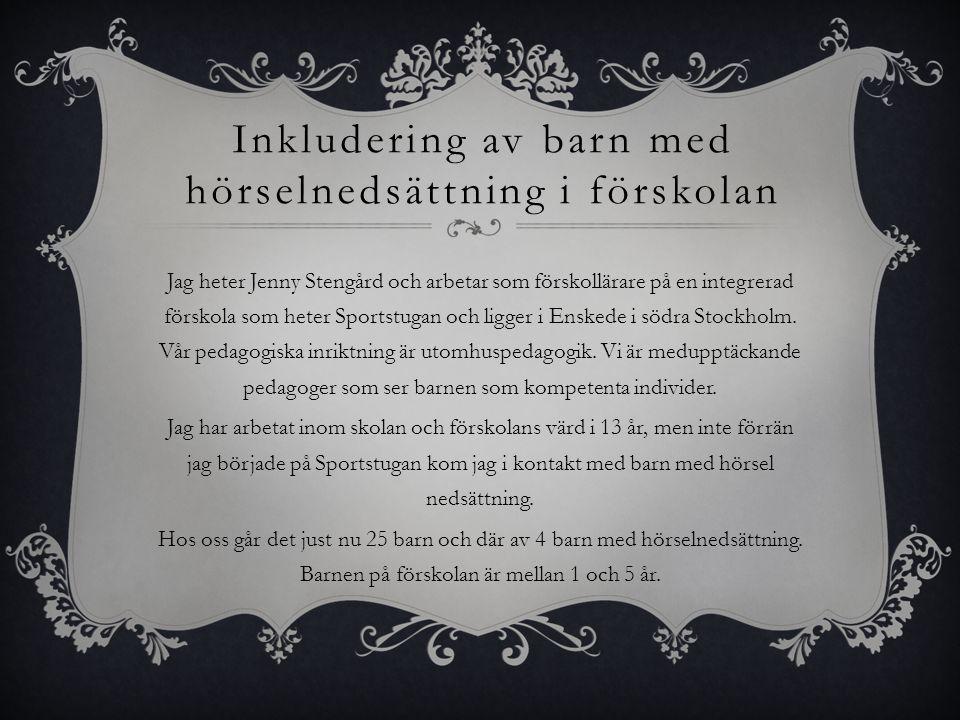 Inkludering av barn med hörselnedsättning i förskolan Jag heter Jenny Stengård och arbetar som förskollärare på en integrerad förskola som heter Sportstugan och ligger i Enskede i södra Stockholm.