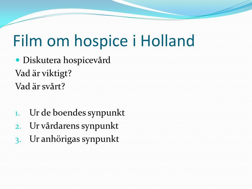 Film om hospice i Holland  Diskutera hospicevård Vad är viktigt? Vad är svårt? 1. Ur de boendes synpunkt 2. Ur vårdarens synpunkt 3. Ur anhörigas syn