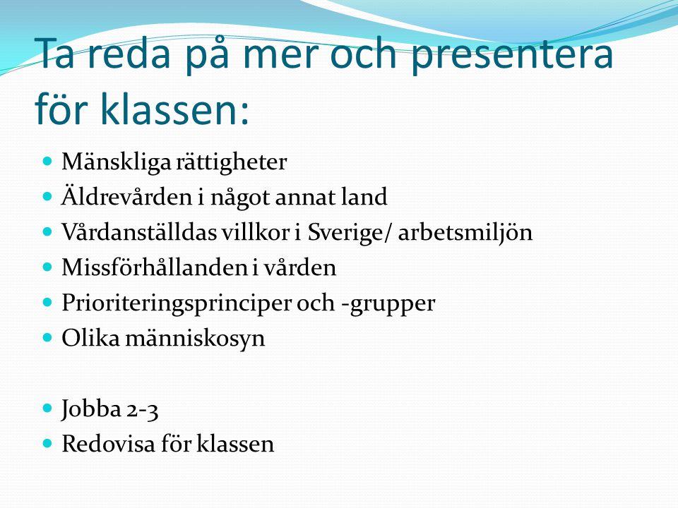Ta reda på mer och presentera för klassen:  Mänskliga rättigheter  Äldrevården i något annat land  Vårdanställdas villkor i Sverige/ arbetsmiljön 