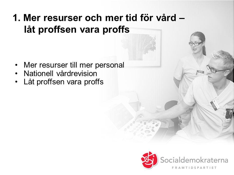 1. Mer resurser och mer tid för vård – låt proffsen vara proffs •Mer resurser till mer personal •Nationell vårdrevision •Låt proffsen vara proffs