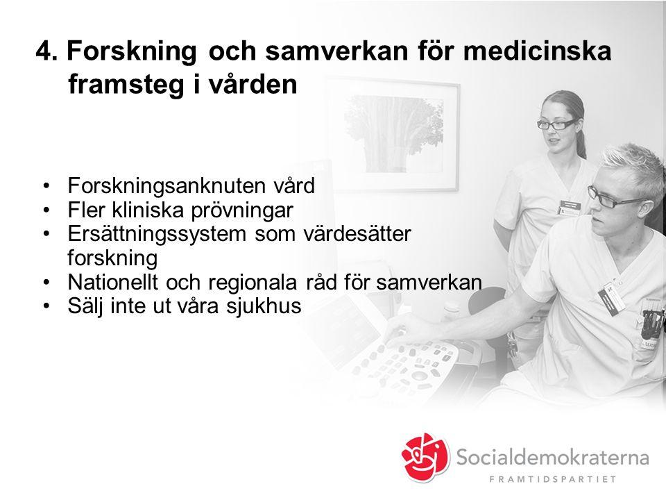 4. Forskning och samverkan för medicinska framsteg i vården •Forskningsanknuten vård •Fler kliniska prövningar •Ersättningssystem som värdesätter fors