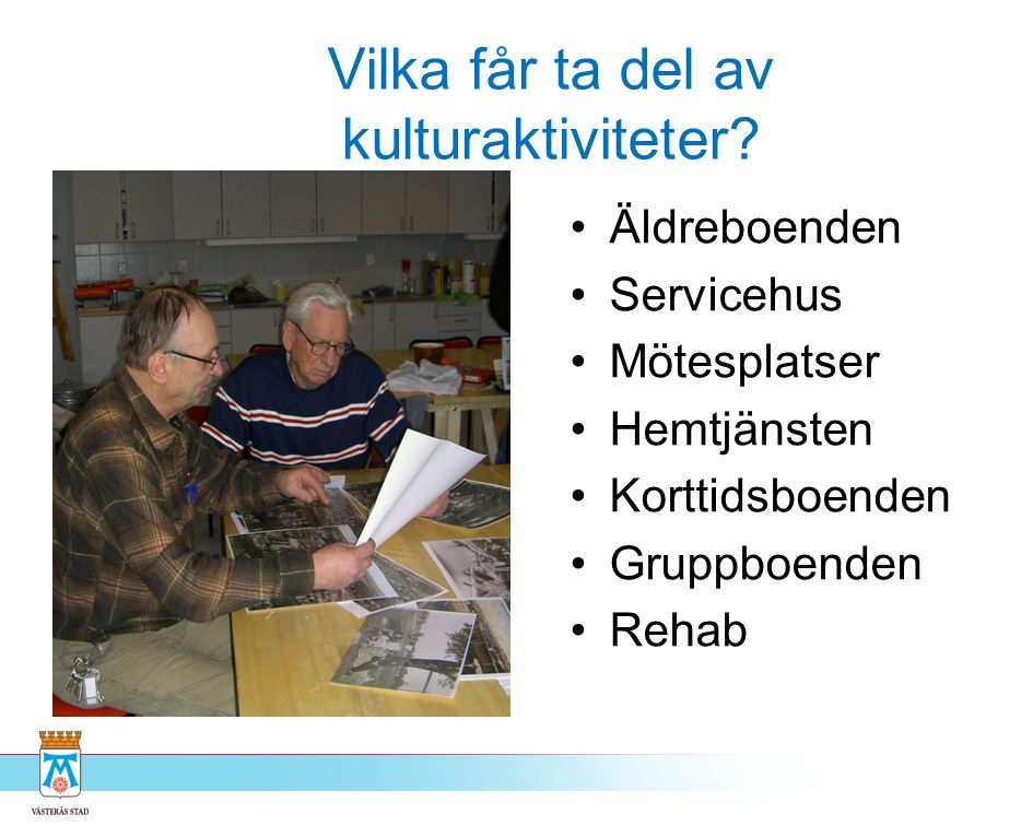 Vilka får ta del av kulturaktiviteter? •Äldreboenden •Servicehus •Mötesplatser •Hemtjänsten •Korttidsboenden •Gruppboenden •Rehab