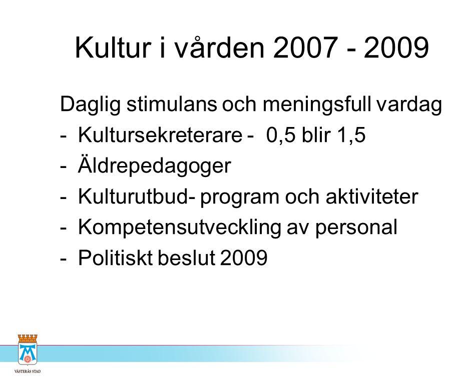 Kultur i vården 2007 - 2009 Daglig stimulans och meningsfull vardag -Kultursekreterare - 0,5 blir 1,5 -Äldrepedagoger -Kulturutbud- program och aktivi