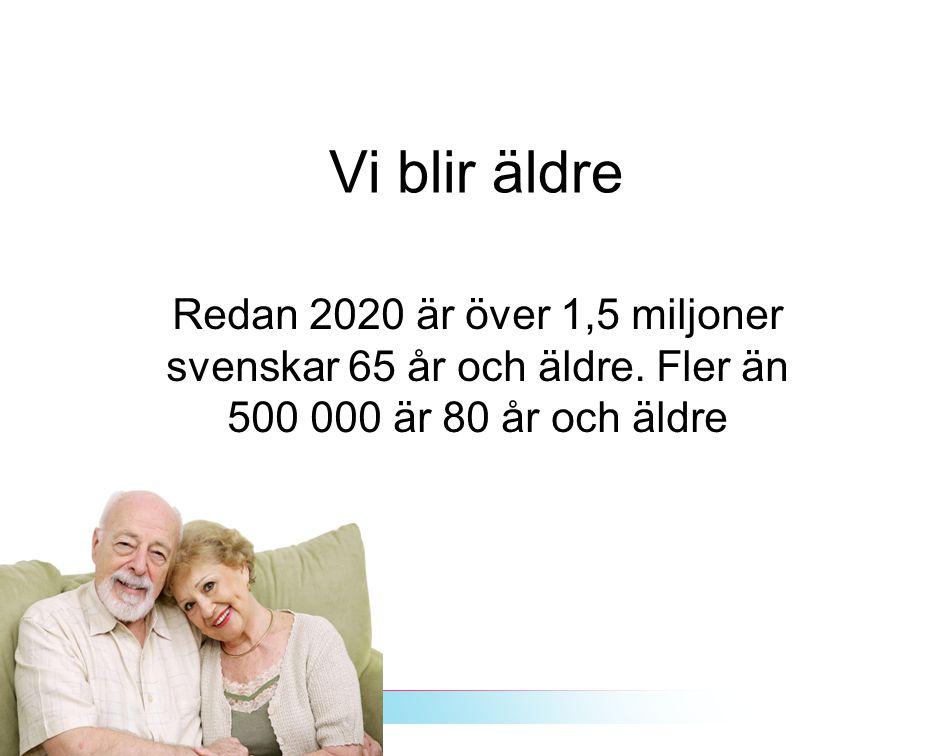 Vi blir äldre Redan 2020 är över 1,5 miljoner svenskar 65 år och äldre. Fler än 500 000 är 80 år och äldre