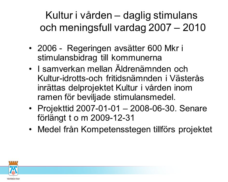 Kultur i vården – daglig stimulans och meningsfull vardag 2007 – 2010 •2006 - Regeringen avsätter 600 Mkr i stimulansbidrag till kommunerna •I samverk