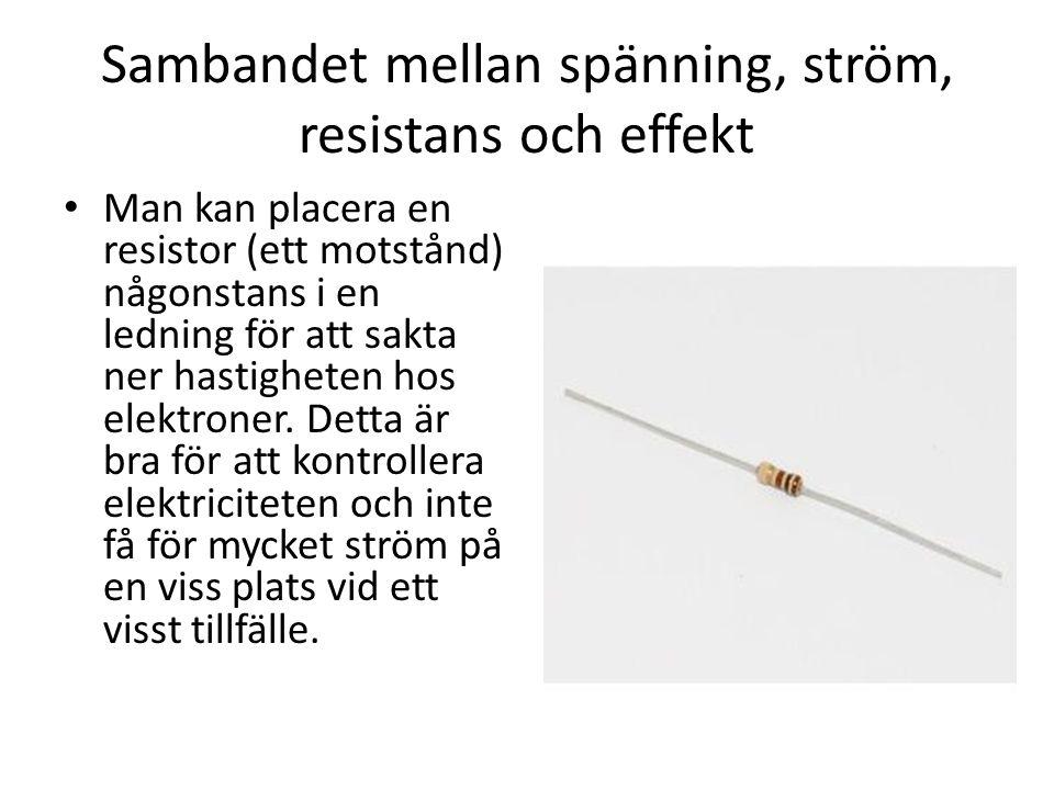 Sambandet mellan spänning, ström, resistans och effekt • Man kan placera en resistor (ett motstånd) någonstans i en ledning för att sakta ner hastighe